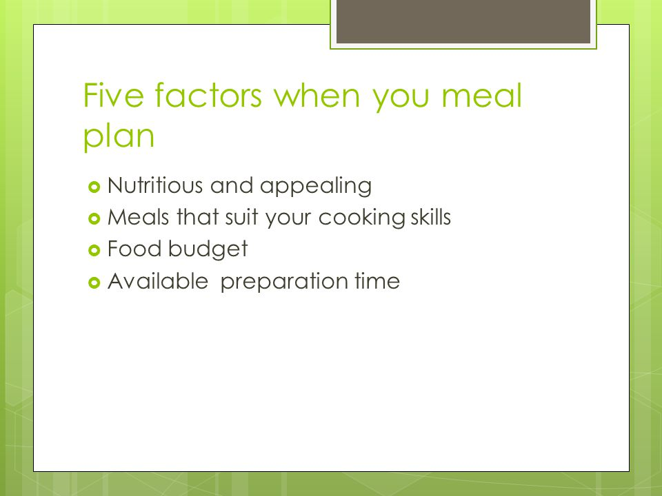 Five factors when you meal plan  Nutritious and appealing  Meals that suit your cooking skills  Food budget  Available preparation time