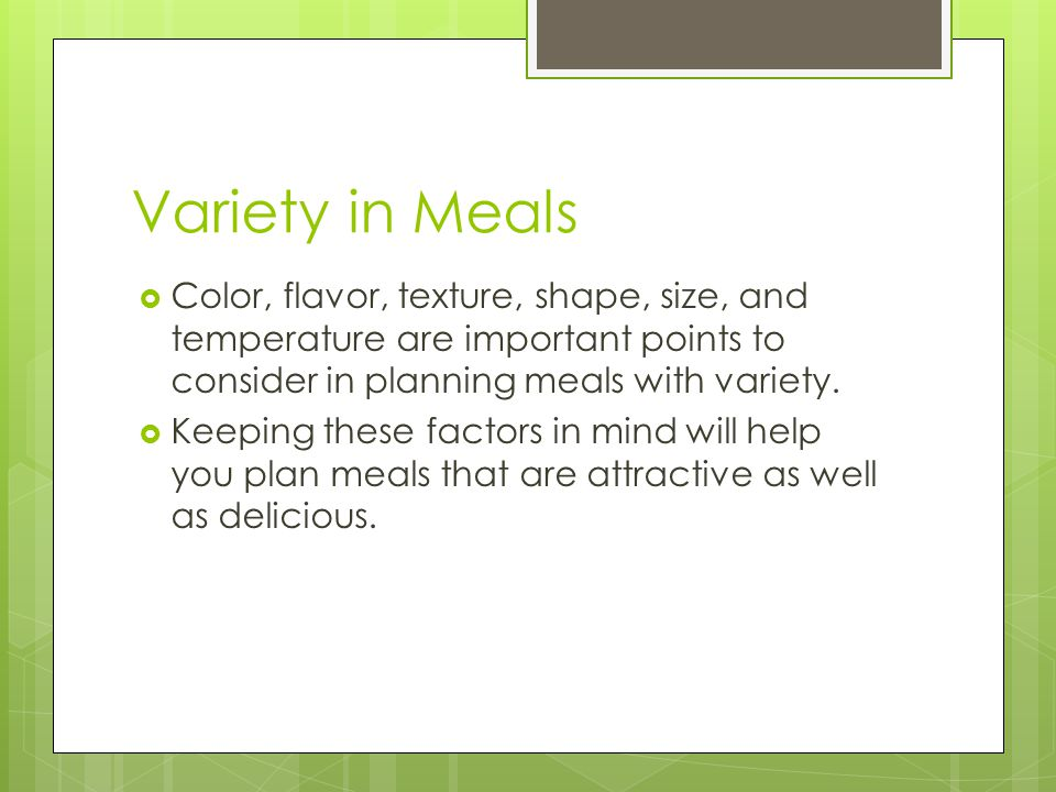 Variety in Meals  Color, flavor, texture, shape, size, and temperature are important points to consider in planning meals with variety.  Keeping the