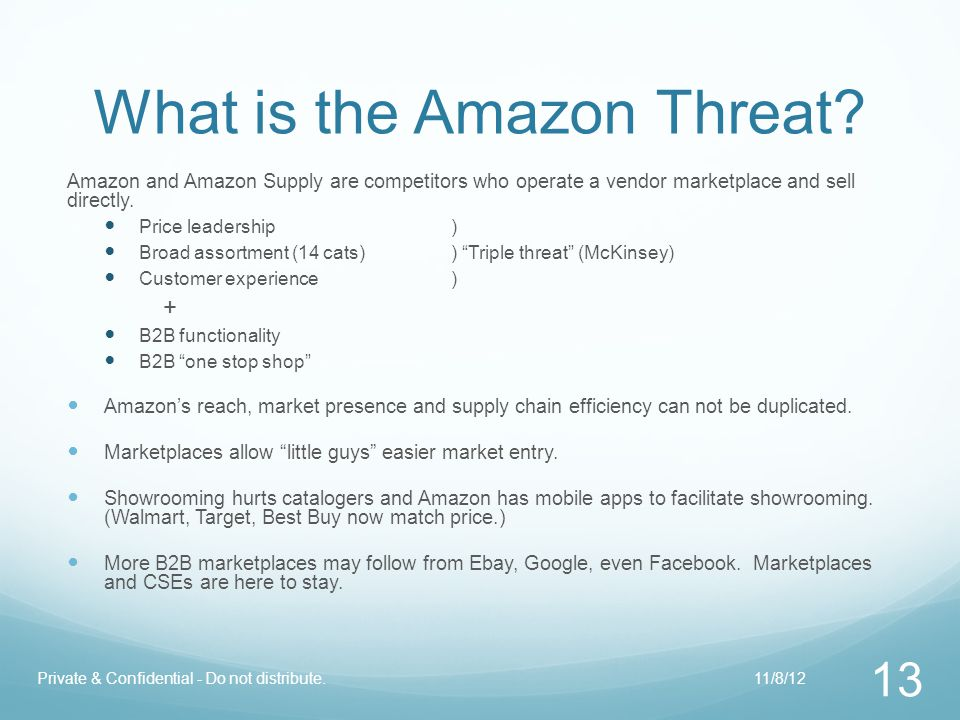 What is the Amazon Threat? Amazon and Amazon Supply are competitors who operate a vendor marketplace and sell directly. Price leadership) Broad assort