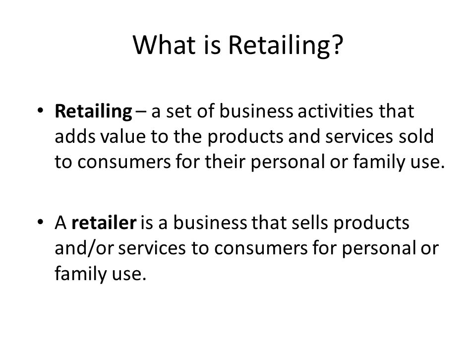 2 Retailing Retailing encompasses the business activities involved in selling goods and services to consumers for their personal, family, or household