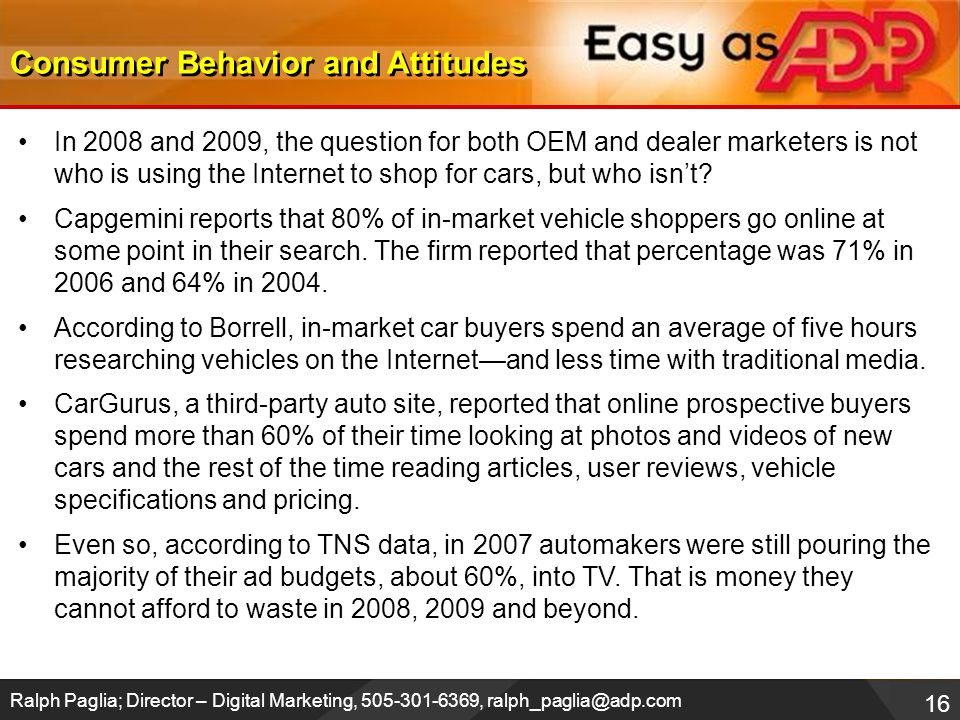 16 Ralph Paglia; Director – Digital Marketing, 505-301-6369, ralph_paglia@adp.com In 2008 and 2009, the question for both OEM and dealer marketers is not who is using the Internet to shop for cars, but who isn't.