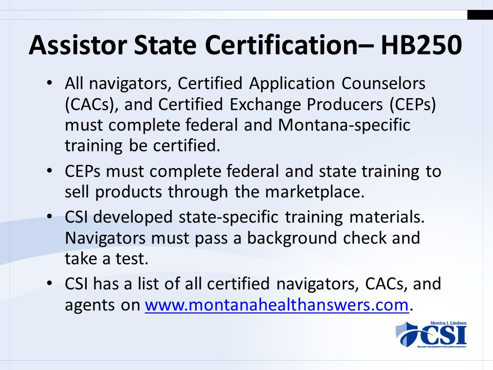 Assistor State Certification– HB250 All navigators, Certified Application Counselors (CACs), and Certified Exchange Producers (CEPs) must complete federal and Montana-specific training be certified.