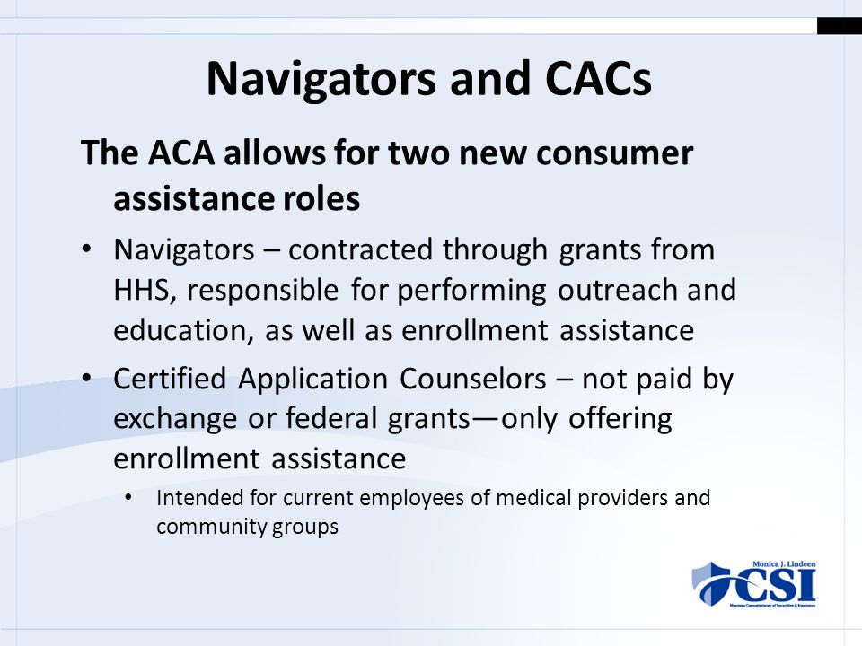 Navigators and CACs The ACA allows for two new consumer assistance roles Navigators – contracted through grants from HHS, responsible for performing outreach and education, as well as enrollment assistance Certified Application Counselors – not paid by exchange or federal grants—only offering enrollment assistance Intended for current employees of medical providers and community groups