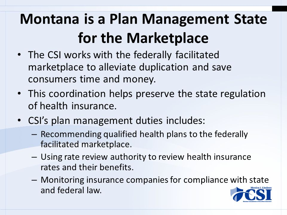 Montana is a Plan Management State for the Marketplace The CSI works with the federally facilitated marketplace to alleviate duplication and save consumers time and money.