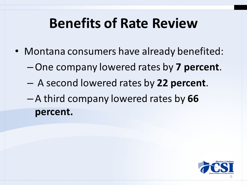 Benefits of Rate Review Montana consumers have already benefited: – One company lowered rates by 7 percent.