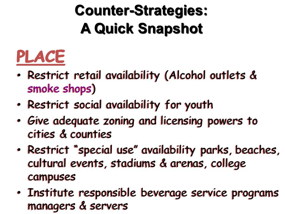 Counter-Strategies: A Quick Snapshot PLACE Restrict retail availability (Alcohol outlets & smoke shops) Restrict social availability for youth Give adequate zoning and licensing powers to cities & counties Restrict special use availability parks, beaches, cultural events, stadiums & arenas, college campuses Institute responsible beverage service programs managers & servers PLACE Restrict retail availability (Alcohol outlets & smoke shops) Restrict social availability for youth Give adequate zoning and licensing powers to cities & counties Restrict special use availability parks, beaches, cultural events, stadiums & arenas, college campuses Institute responsible beverage service programs managers & servers