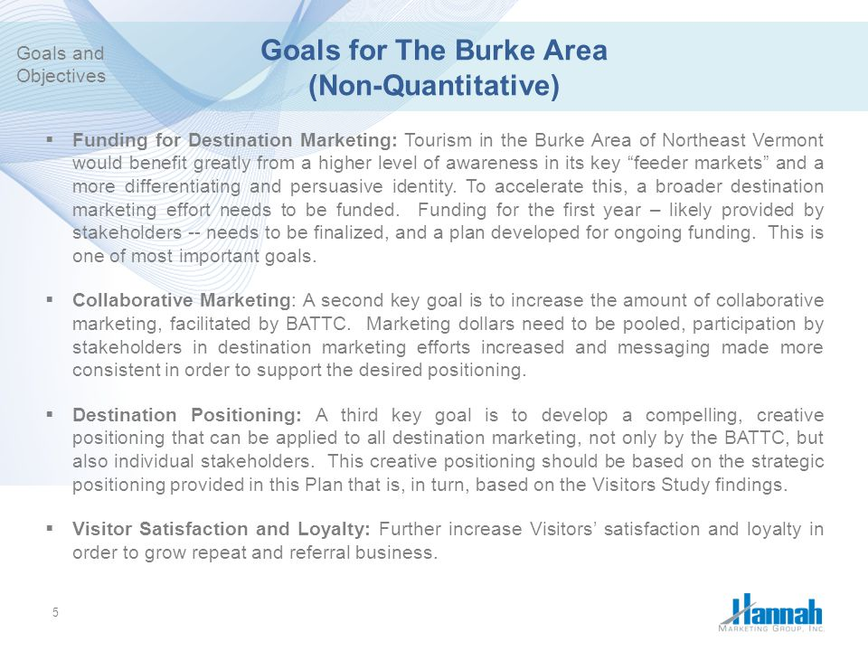 6 Objectives for The Burke Area (Quantitative) Economic (These need to be defined by the BATTC)  Lodging Tax Collections:  Burke Mountain Skier Visits:  Kingdom Trails Visits:  Lodging Occupancies: Destination Marketing  Email Addresses Added to Database:  Unique Web Visits:  Downloads of NEKTTA Travel Guides:  Facebook Fans: Goals and Objectives