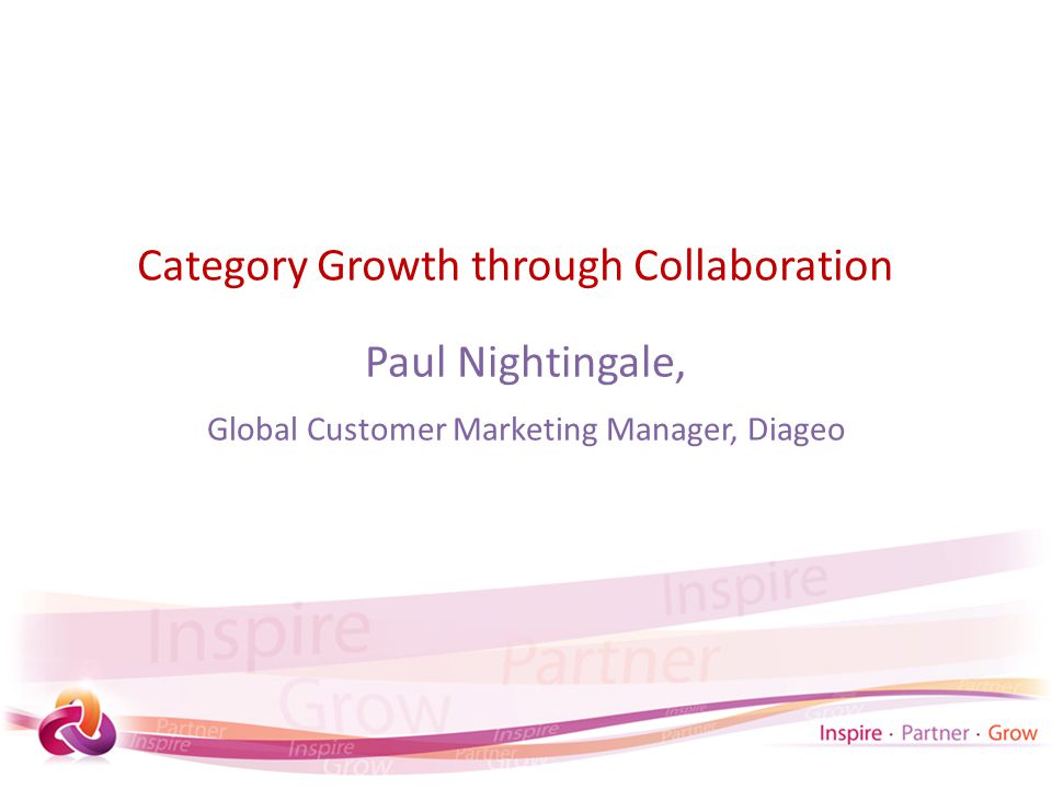 Category Growth through Collaboration Paul Nightingale, Global Customer Marketing Manager, Diageo