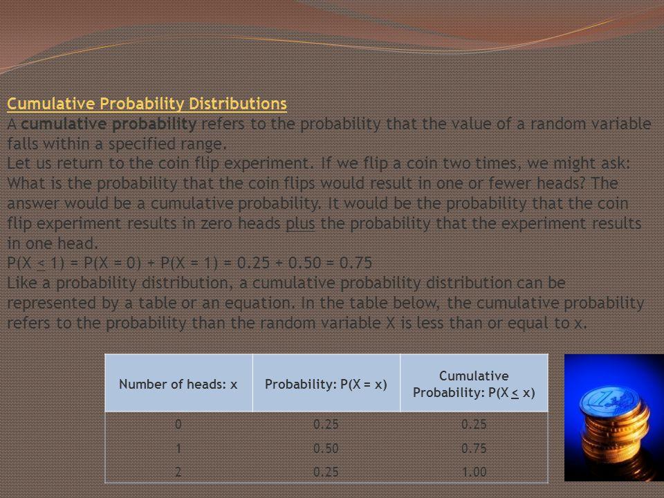 Number of heads: xProbability: P(X = x) Cumulative Probability: P(X < x) 00.25 10.500.75 20.251.00 Cumulative Probability Distributions A cumulative p