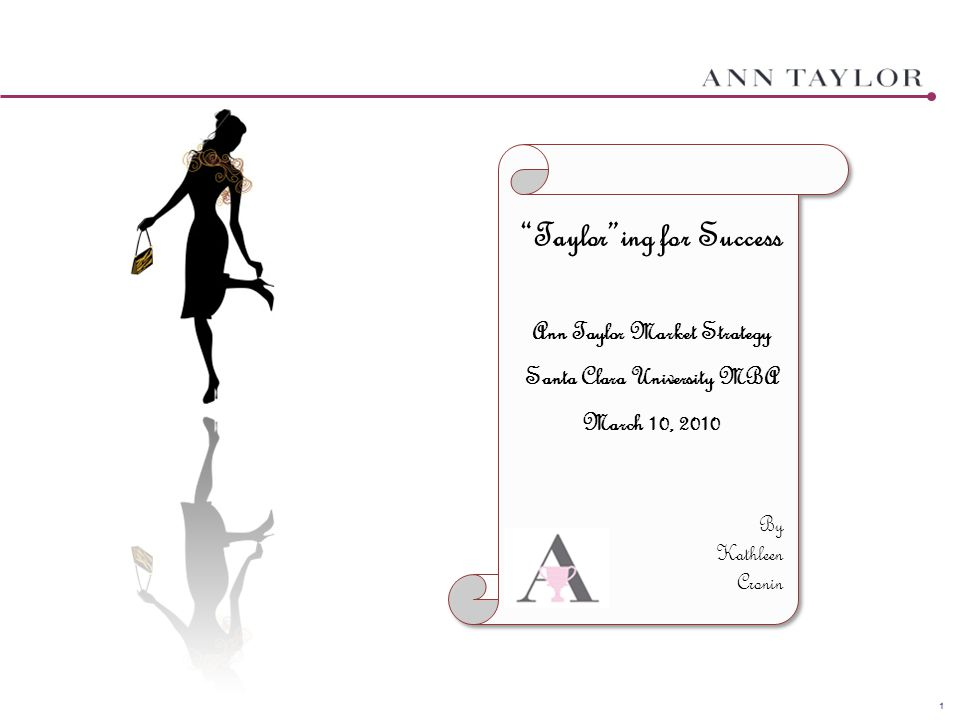"1 ""Taylor""ing for Success Ann Taylor Market Strategy Santa Clara University MBA March 10, 2010 By Kathleen Cronin"