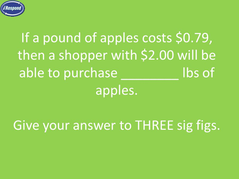 If a pound of apples costs $0.79, then a shopper with $2.00 will be able to purchase ________ lbs of apples.
