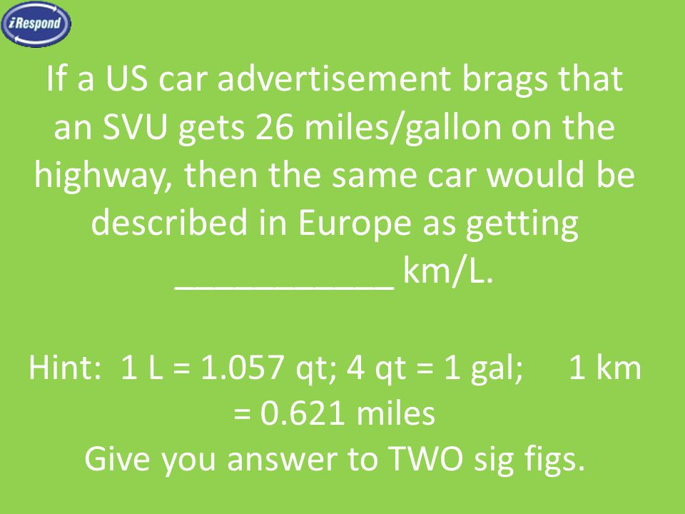 If a US car advertisement brags that an SVU gets 26 miles/gallon on the highway, then the same car would be described in Europe as getting ___________ km/L.