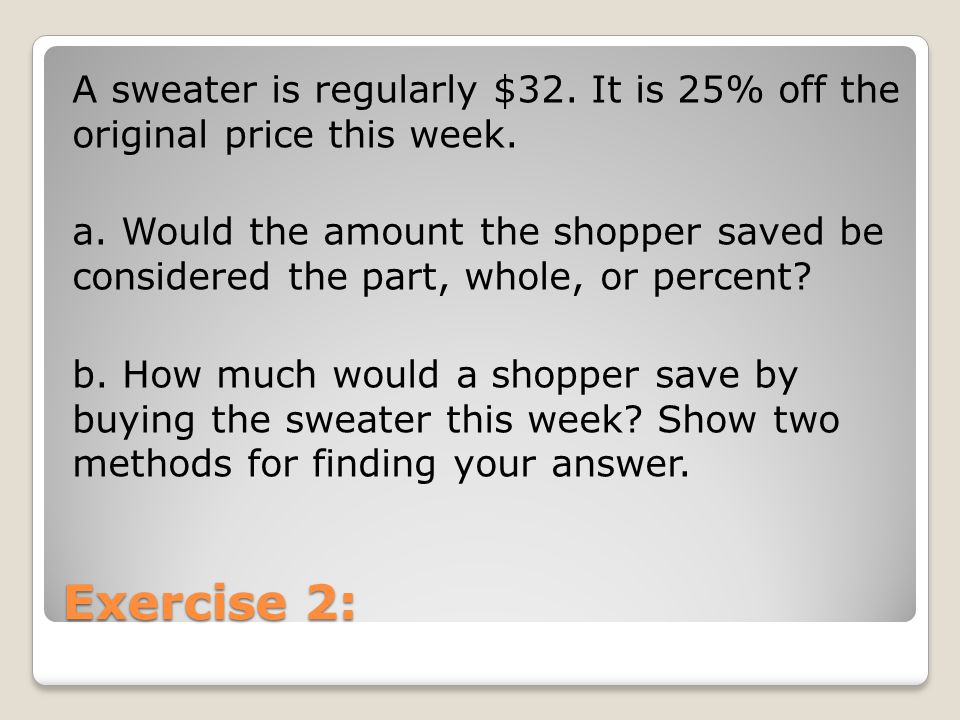 Exercise 2: A sweater is regularly $32. It is 25% off the original price this week. a. Would the amount the shopper saved be considered the part, whol