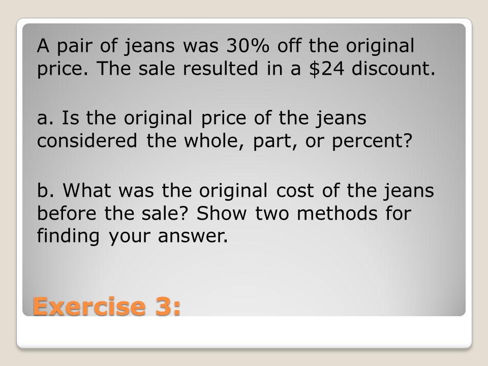 Exercise 3: A pair of jeans was 30% off the original price. The sale resulted in a $24 discount. a. Is the original price of the jeans considered the
