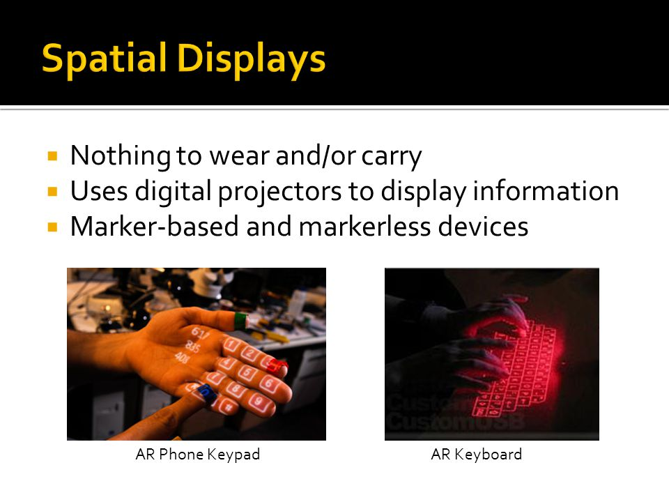  Nothing to wear and/or carry  Uses digital projectors to display information  Marker-based and markerless devices AR KeyboardAR Phone Keypad