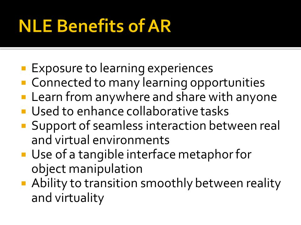 Exposure to learning experiences  Connected to many learning opportunities  Learn from anywhere and share with anyone  Used to enhance collaborative tasks  Support of seamless interaction between real and virtual environments  Use of a tangible interface metaphor for object manipulation  Ability to transition smoothly between reality and virtuality