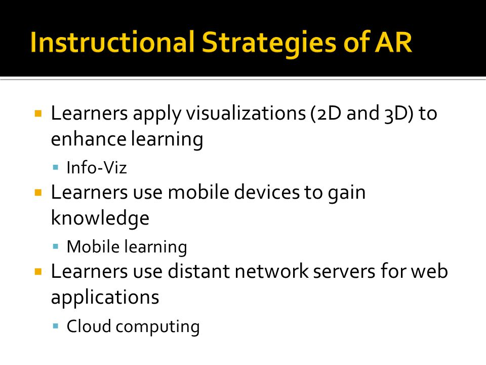  Learners apply visualizations (2D and 3D) to enhance learning  Info-Viz  Learners use mobile devices to gain knowledge  Mobile learning  Learners use distant network servers for web applications  Cloud computing