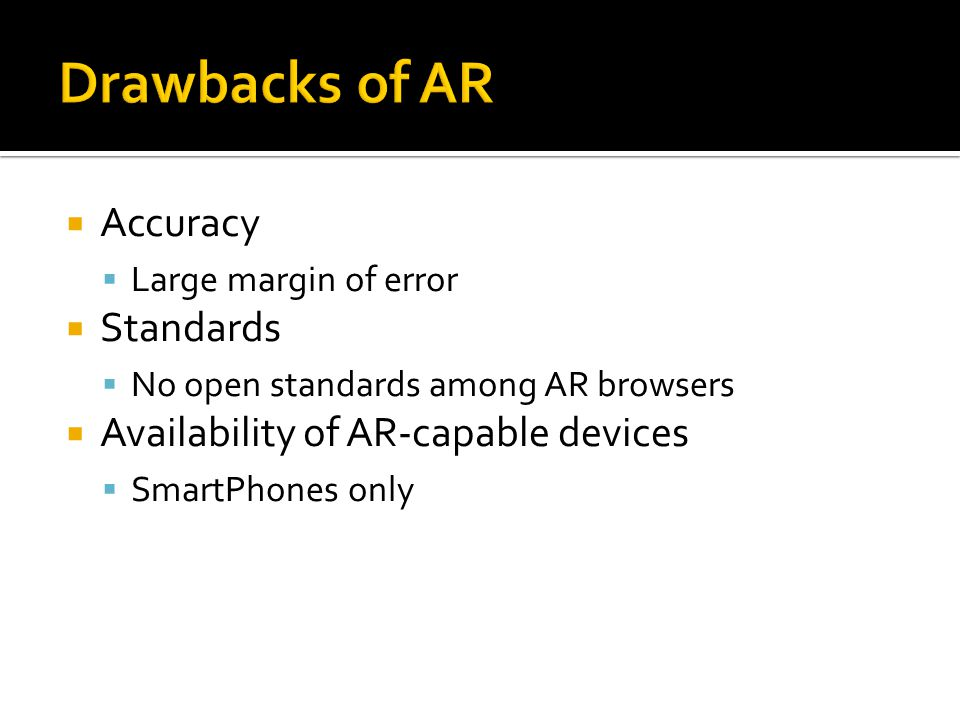 Accuracy  Large margin of error  Standards  No open standards among AR browsers  Availability of AR-capable devices  SmartPhones only