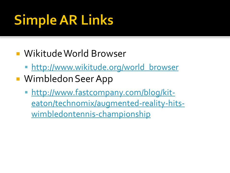  Wikitude World Browser  http://www.wikitude.org/world_browser http://www.wikitude.org/world_browser  Wimbledon Seer App  http://www.fastcompany.com/blog/kit- eaton/technomix/augmented-reality-hits- wimbledontennis-championship http://www.fastcompany.com/blog/kit- eaton/technomix/augmented-reality-hits- wimbledontennis-championship