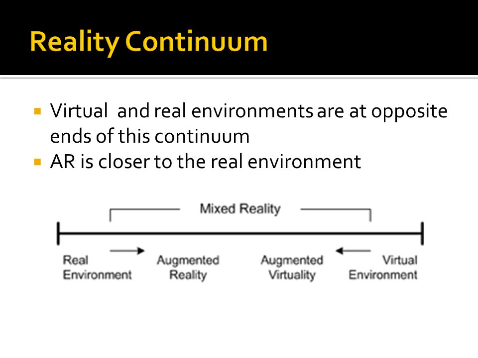  Virtual and real environments are at opposite ends of this continuum  AR is closer to the real environment
