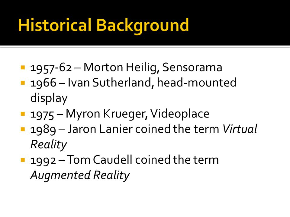  1957-62 – Morton Heilig, Sensorama  1966 – Ivan Sutherland, head-mounted display  1975 – Myron Krueger, Videoplace  1989 – Jaron Lanier coined the term Virtual Reality  1992 – Tom Caudell coined the term Augmented Reality