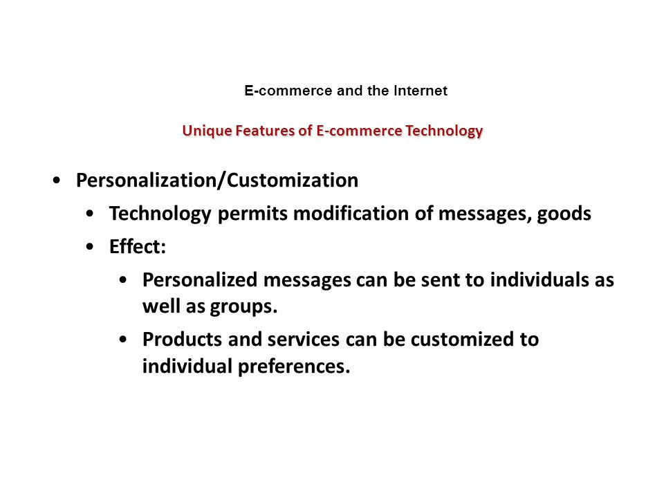 Unique Features of E-commerce Technology E-commerce and the Internet Personalization/Customization Technology permits modification of messages, goods