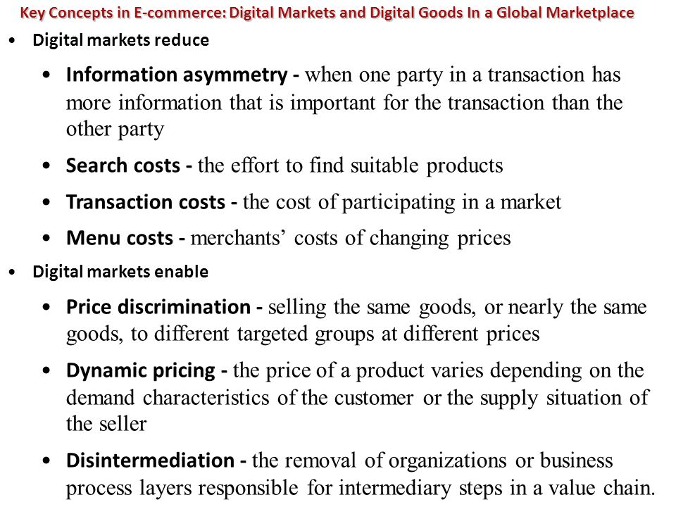 Key Concepts in E-commerce: Digital Markets and Digital Goods In a Global Marketplace Digital markets reduce Information asymmetry - when one party in