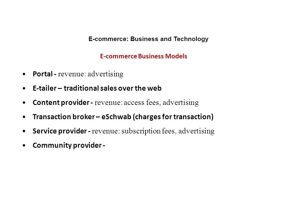 E-commerce Business Models E-commerce: Business and Technology Portal - revenue: advertising E-tailer – traditional sales over the web Content provide