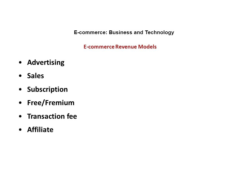 E-commerce Revenue Models E-commerce: Business and Technology Advertising Sales Subscription Free/Fremium Transaction fee Affiliate