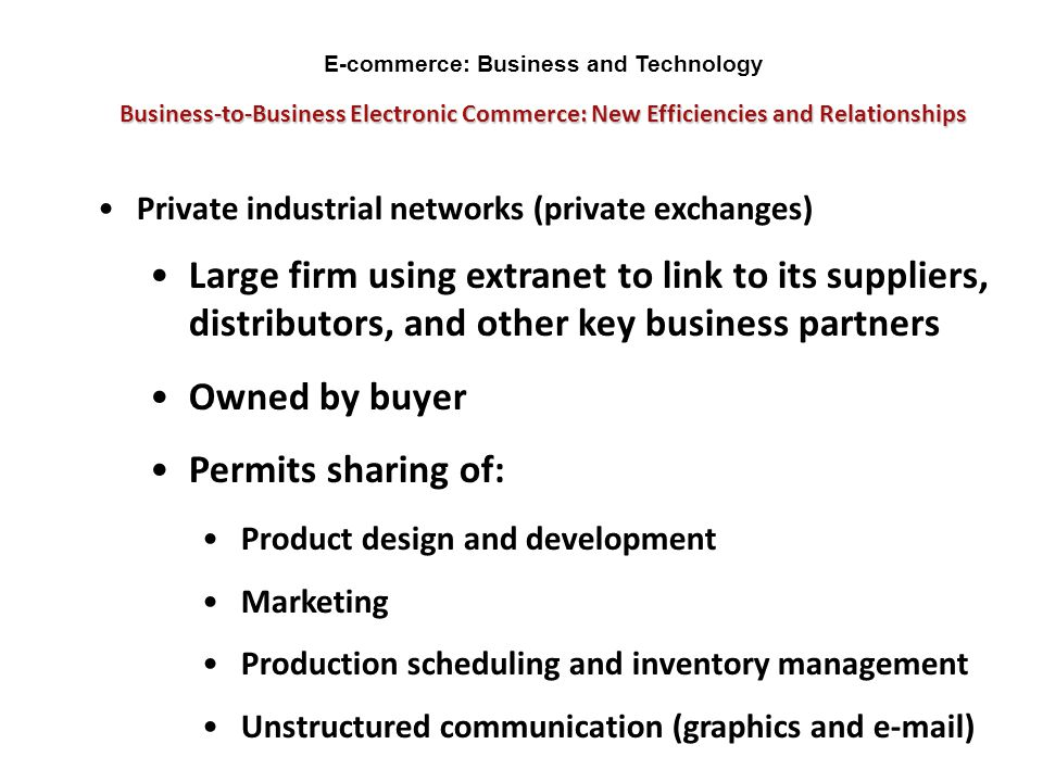 Business-to-Business Electronic Commerce: New Efficiencies and Relationships Private industrial networks (private exchanges) Large firm using extranet