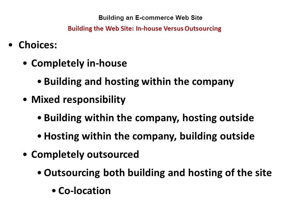 Building the Web Site: In-house Versus Outsourcing Building an E-commerce Web Site Choices: Completely in-house Building and hosting within the compan