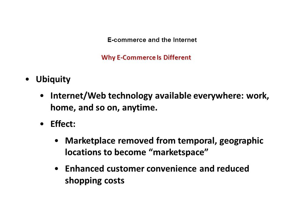 Why E-Commerce Is Different E-commerce and the Internet Ubiquity Internet/Web technology available everywhere: work, home, and so on, anytime. Effect: