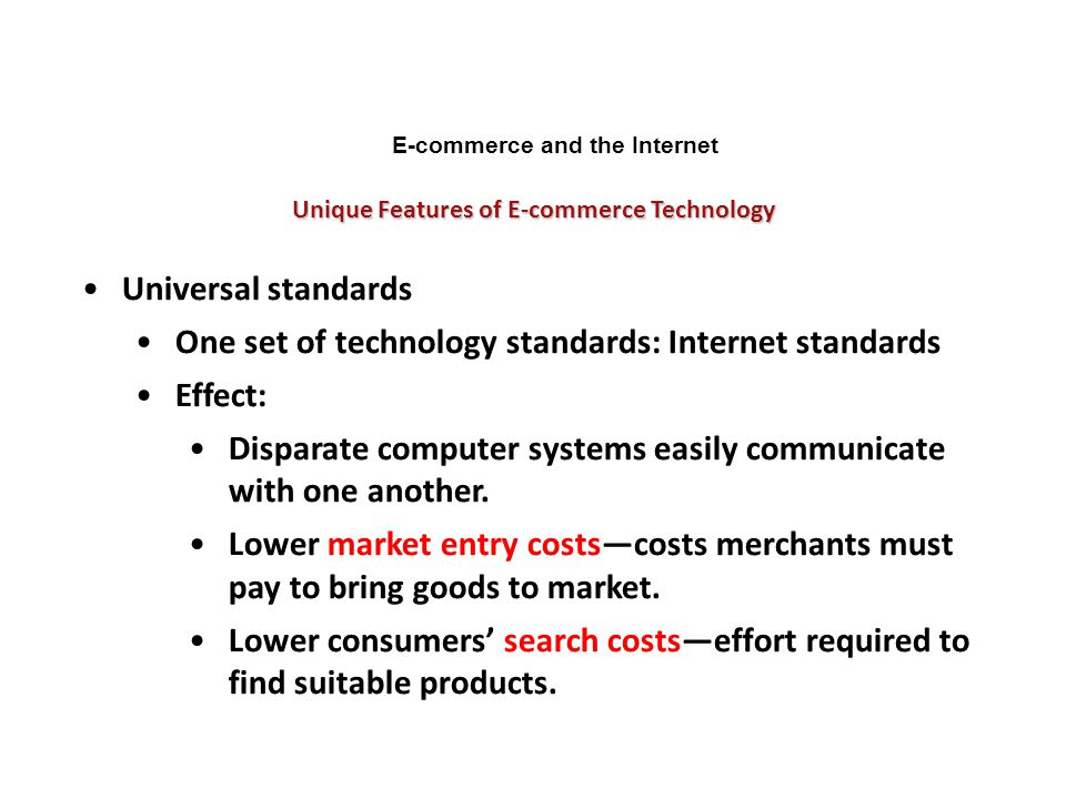 Unique Features of E-commerce Technology E-commerce and the Internet Universal standards One set of technology standards: Internet standards Effect: D
