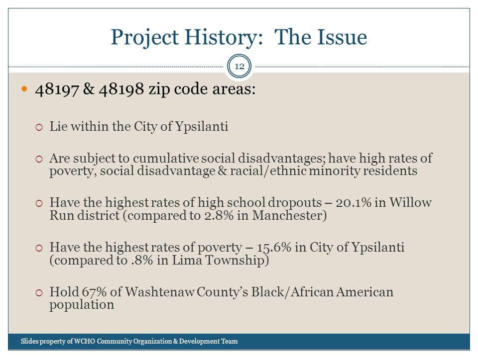 Project History: The Issue 12 48197 & 48198 zip code areas:  Lie within the City of Ypsilanti  Are subject to cumulative social disadvantages; have high rates of poverty, social disadvantage & racial/ethnic minority residents  Have the highest rates of high school dropouts – 20.1% in Willow Run district (compared to 2.8% in Manchester)  Have the highest rates of poverty – 15.6% in City of Ypsilanti (compared to.8% in Lima Township)  Hold 67% of Washtenaw County's Black/African American population Slides property of WCHO Community Organization & Development Team