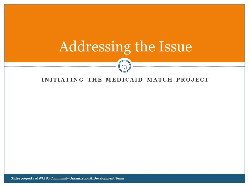 INITIATING THE MEDICAID MATCH PROJECT 13 Addressing the Issue Slides property of WCHO Community Organization & Development Team