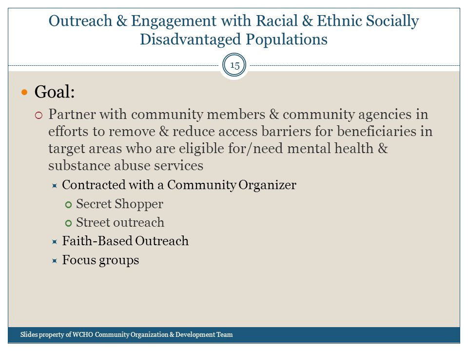 Outreach & Engagement with Racial & Ethnic Socially Disadvantaged Populations 15 Goal:  Partner with community members & community agencies in efforts to remove & reduce access barriers for beneficiaries in target areas who are eligible for/need mental health & substance abuse services  Contracted with a Community Organizer Secret Shopper Street outreach  Faith-Based Outreach  Focus groups Slides property of WCHO Community Organization & Development Team