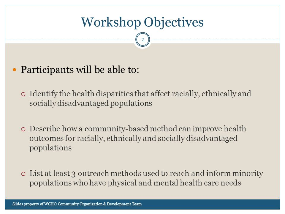 Workshop Objectives Participants will be able to:  Identify the health disparities that affect racially, ethnically and socially disadvantaged populations  Describe how a community-based method can improve health outcomes for racially, ethnically and socially disadvantaged populations  List at least 3 outreach methods used to reach and inform minority populations who have physical and mental health care needs 2 Slides property of WCHO Community Organization & Development Team