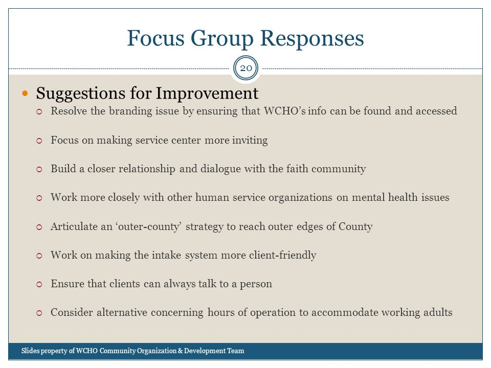 Focus Group Responses 20 Suggestions for Improvement  Resolve the branding issue by ensuring that WCHO's info can be found and accessed  Focus on making service center more inviting  Build a closer relationship and dialogue with the faith community  Work more closely with other human service organizations on mental health issues  Articulate an 'outer-county' strategy to reach outer edges of County  Work on making the intake system more client-friendly  Ensure that clients can always talk to a person  Consider alternative concerning hours of operation to accommodate working adults Slides property of WCHO Community Organization & Development Team