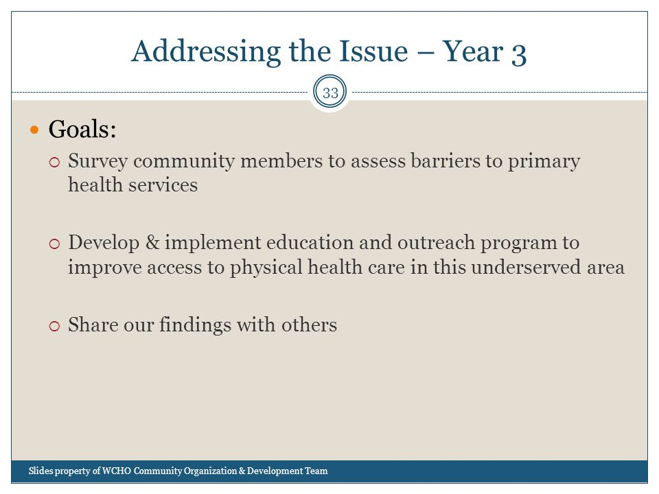 Addressing the Issue – Year 3 33 Goals:  Survey community members to assess barriers to primary health services  Develop & implement education and outreach program to improve access to physical health care in this underserved area  Share our findings with others Slides property of WCHO Community Organization & Development Team
