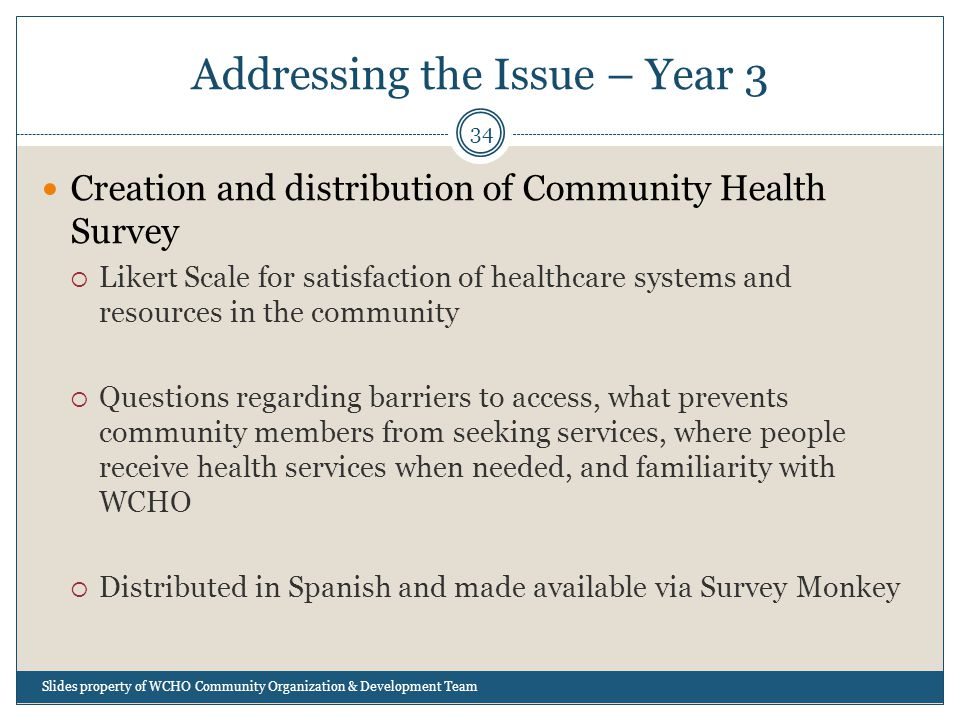 Addressing the Issue – Year 3 34 Creation and distribution of Community Health Survey  Likert Scale for satisfaction of healthcare systems and resources in the community  Questions regarding barriers to access, what prevents community members from seeking services, where people receive health services when needed, and familiarity with WCHO  Distributed in Spanish and made available via Survey Monkey Slides property of WCHO Community Organization & Development Team