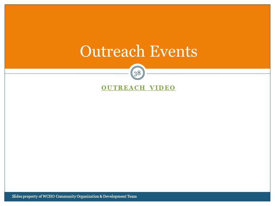 OUTREACH VIDEO 38 Outreach Events Slides property of WCHO Community Organization & Development Team