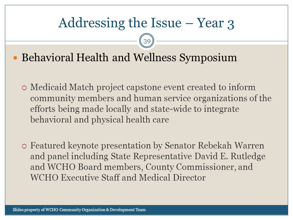 Addressing the Issue – Year 3 39 Behavioral Health and Wellness Symposium  Medicaid Match project capstone event created to inform community members and human service organizations of the efforts being made locally and state-wide to integrate behavioral and physical health care  Featured keynote presentation by Senator Rebekah Warren and panel including State Representative David E.