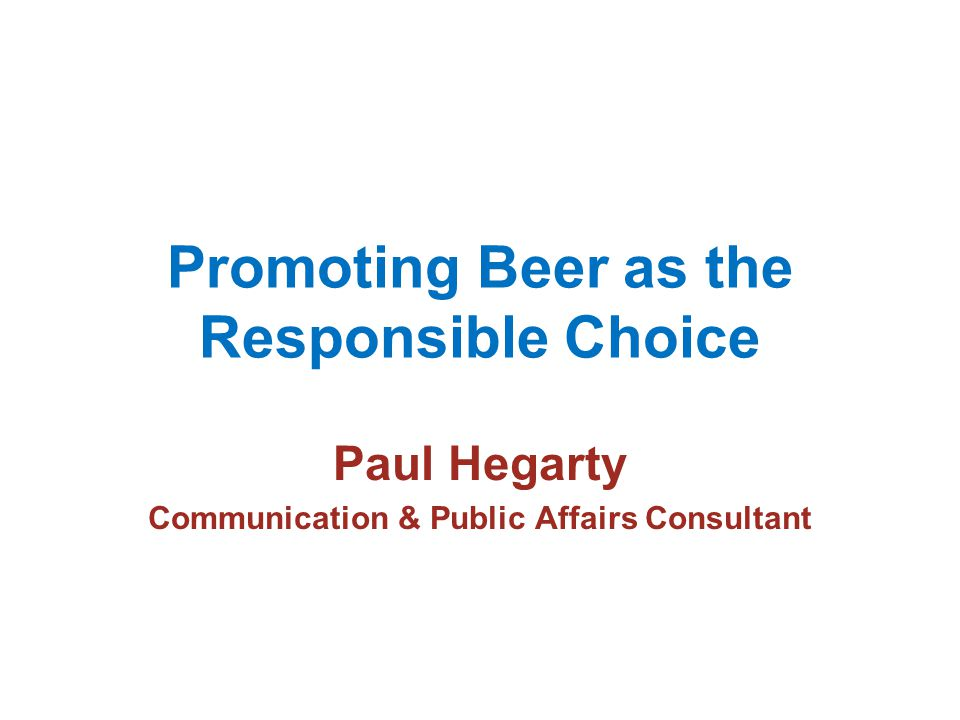 Promoting Beer as the Responsible Choice Paul Hegarty Communication & Public Affairs Consultant
