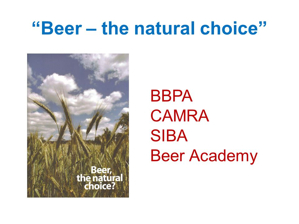 Beer – the natural choice BBPA CAMRA SIBA Beer Academy