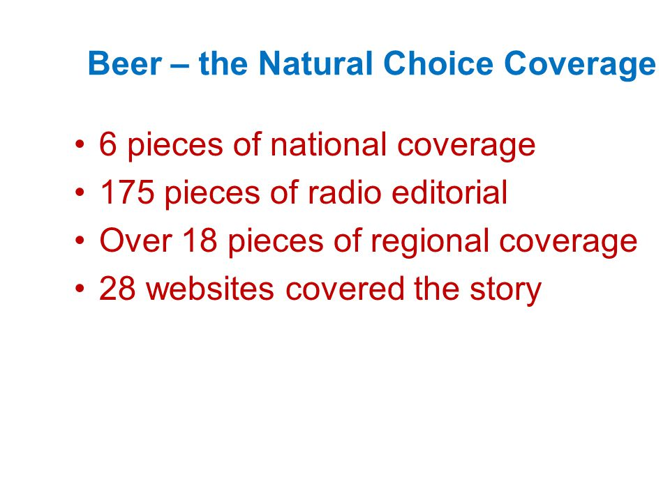 Beer – the Natural Choice Coverage 6 pieces of national coverage 175 pieces of radio editorial Over 18 pieces of regional coverage 28 websites covered the story