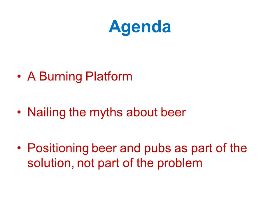 Agenda A Burning Platform Nailing the myths about beer Positioning beer and pubs as part of the solution, not part of the problem