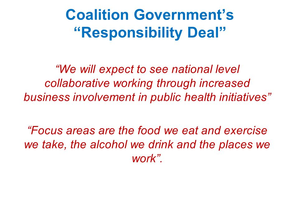 Coalition Government's Responsibility Deal We will expect to see national level collaborative working through increased business involvement in public health initiatives Focus areas are the food we eat and exercise we take, the alcohol we drink and the places we work .