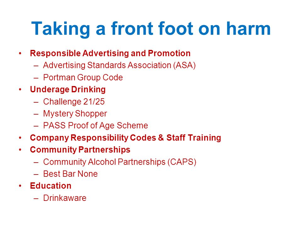 Taking a front foot on harm Responsible Advertising and Promotion –Advertising Standards Association (ASA) –Portman Group Code Underage Drinking –Challenge 21/25 –Mystery Shopper –PASS Proof of Age Scheme Company Responsibility Codes & Staff Training Community Partnerships –Community Alcohol Partnerships (CAPS) –Best Bar None Education –Drinkaware