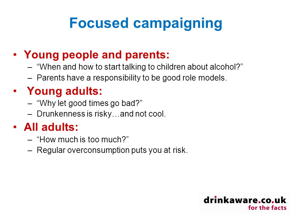 Focused campaigning Young people and parents: – When and how to start talking to children about alcohol –Parents have a responsibility to be good role models.