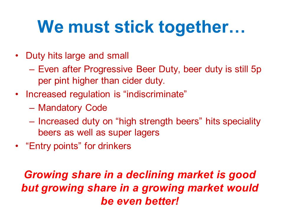 We must stick together… Duty hits large and small –Even after Progressive Beer Duty, beer duty is still 5p per pint higher than cider duty.